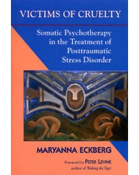 Victims of Cruelty - Somatic Psychotherapy in the Treatment of Posttraumatic Stress Disorder