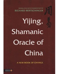 Yijing, Shamanic Oracle of China - A new Book of Change