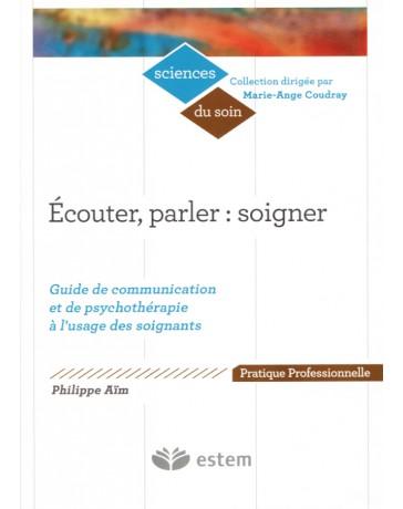 Ecouter, parler, soigner - guide de communication et de psychothérapie à l'usage des soignants