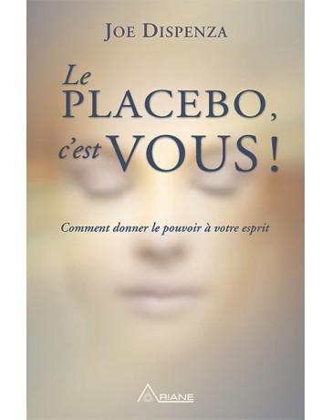 Le Placebo, c'est vous! - Comment donner le pouvoir à votre esprit