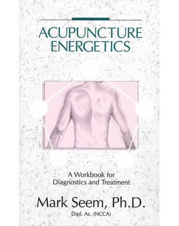 Acupuncture Energetics: A workbook for diagnostics and treatment