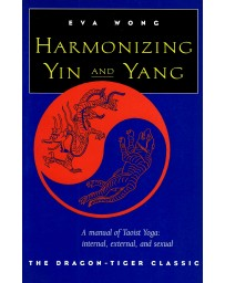 Harmonizing Yin and Yang - A manual of Taoist Yoga: internal, external, and sexual