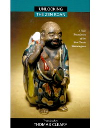 Unlocking the Zen Koan - A New Translation of the Zen Classic Wumenguan