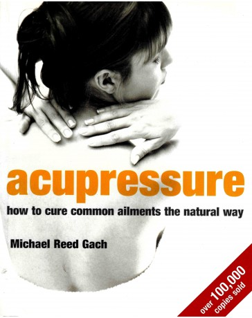 Acupressure - How to Cure Common Ailments the Natural Way