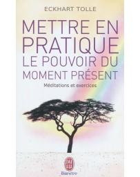 Mettre en pratique le pouvoir du moment présent - Méditations et exercices