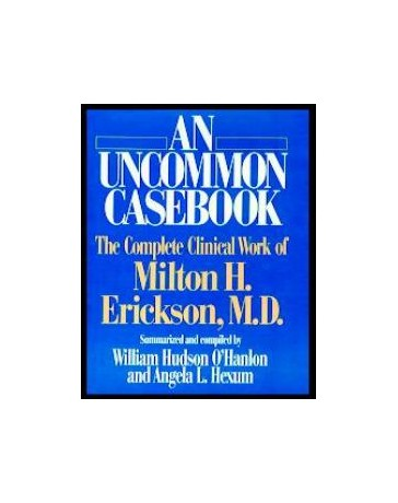 An Uncommon Casebook - The Complete Clinical Work of Milton H. Erickson, M. D.