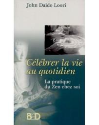 Célébrer la vie au quotidien - La pratique du Zen chez soi