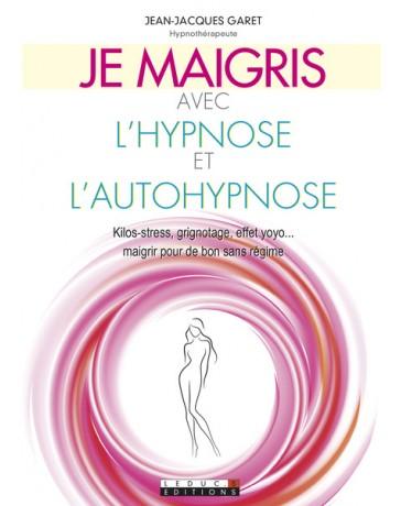Je maigris avec l'hypnose et l'autohypnose - Kilos-stress, grignotage, effet yo-yo