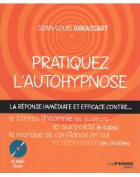 Pratiquez l'autohypnose - La réponse immédiate contre le stress, l'insomnie, le surpoids....