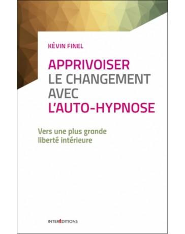 Apprivoiser le changement avec l'auto-hypnose - Vers une plus grande liberté intérieure   2e édition