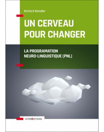 Un cerveau pour changer - La Programmation Neuro-Linguistique (PNL) Nelle éd.