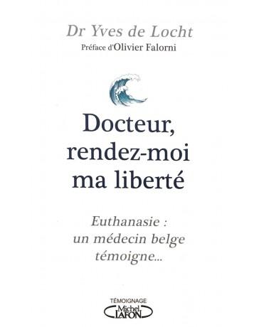 Docteur, rendez-moi ma liberté - Euthanasie, un médecin belge témoigne...