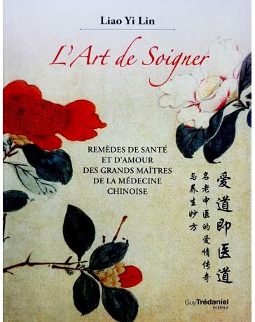 L'art de soigner - Remèdes de la santé et d'amour des grands maîtres de la médecine chinoise