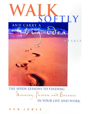 Walk softly and carry a big idea - A Fable The seven lessons to finding Meaning, Passion and Balance