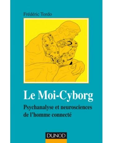 Le Moi-Cyborg - Psychanalyse et neurosciences de l'homme connecté