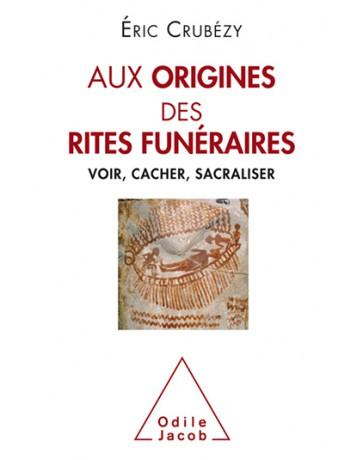 Aux origines des rites funéraires - Voir, cacher, sacraliser