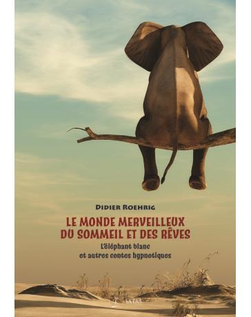 Le monde merveilleux du sommeil et des rêves - L'éléphant blanc et autres contes hypnotiques