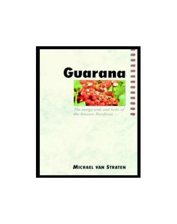 Guarana. The Energy Seeds and Herbs of the Amazon Rainf
