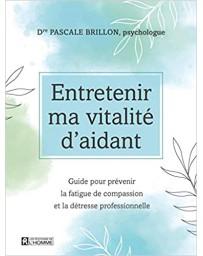 Entretenir ma vitalité d'aidant, guide pour prévenir la fatigue de compassion et la détresse professionnelle