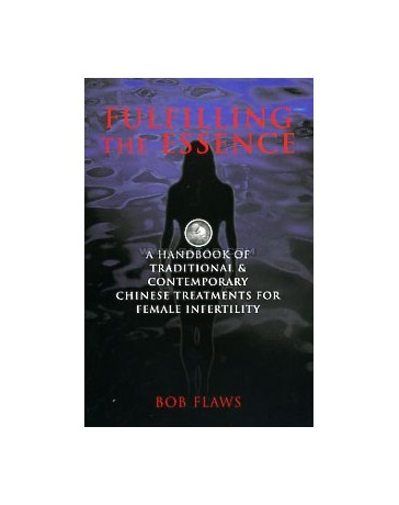 Fulfilling the Essence - A Handbook of Traditional - Contemporary Chinese Treatments for Female Inf.