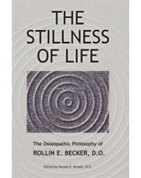 The Stillness of Life - The Osteopathic Philosophy of Rollin E. Becker, D. O.